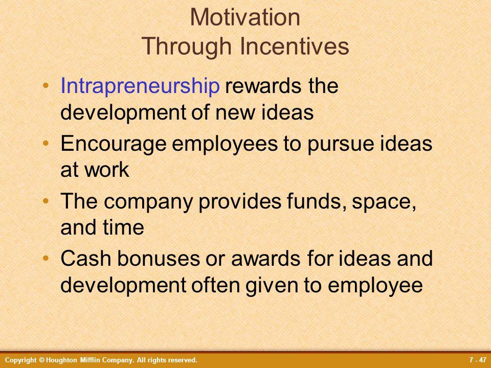 Copyright © Houghton Mifflin Company. All rights reserved.7 - 47 Motivation Through Incentives Intrapreneurship rewards the development of new ideas E