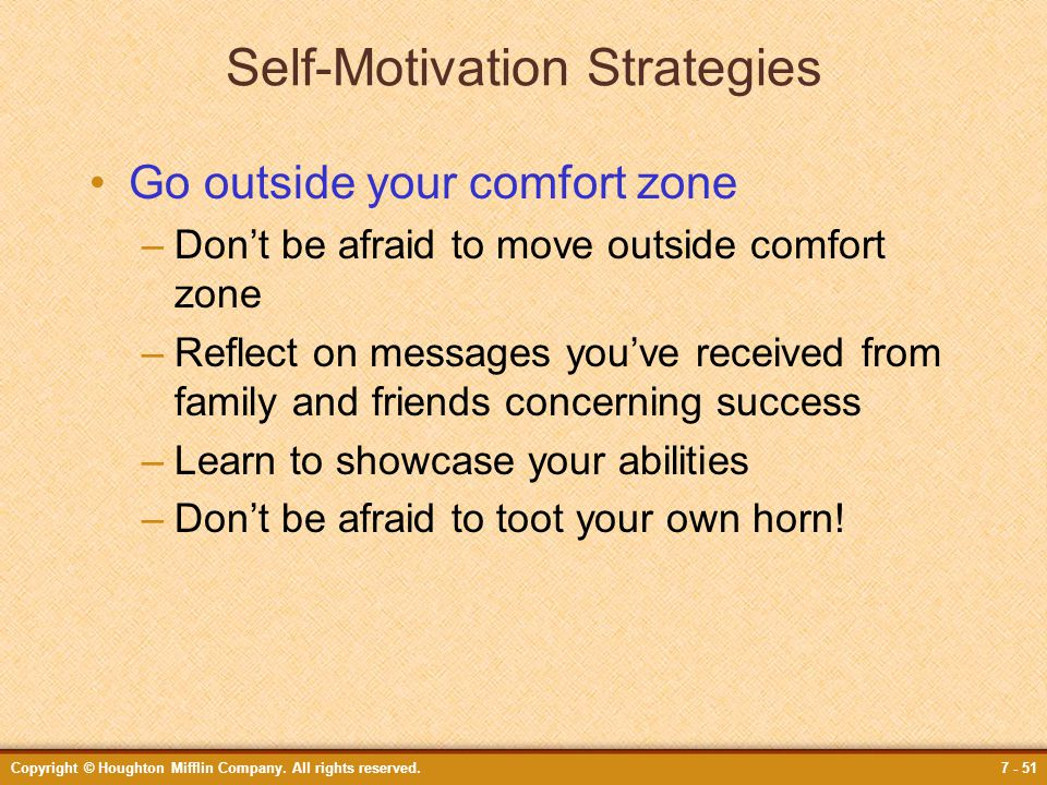 Copyright © Houghton Mifflin Company. All rights reserved.7 - 51 Self-Motivation Strategies Go outside your comfort zone –Don't be afraid to move outs