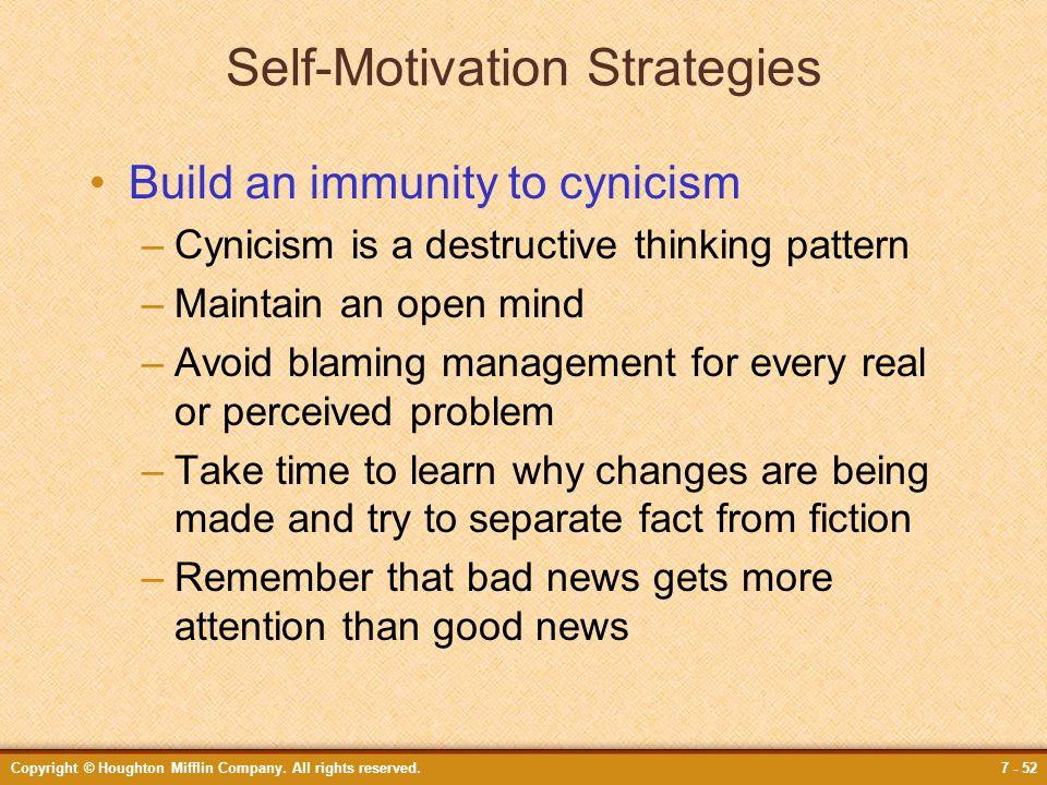 Copyright © Houghton Mifflin Company. All rights reserved.7 - 52 Self-Motivation Strategies Build an immunity to cynicism –Cynicism is a destructive t