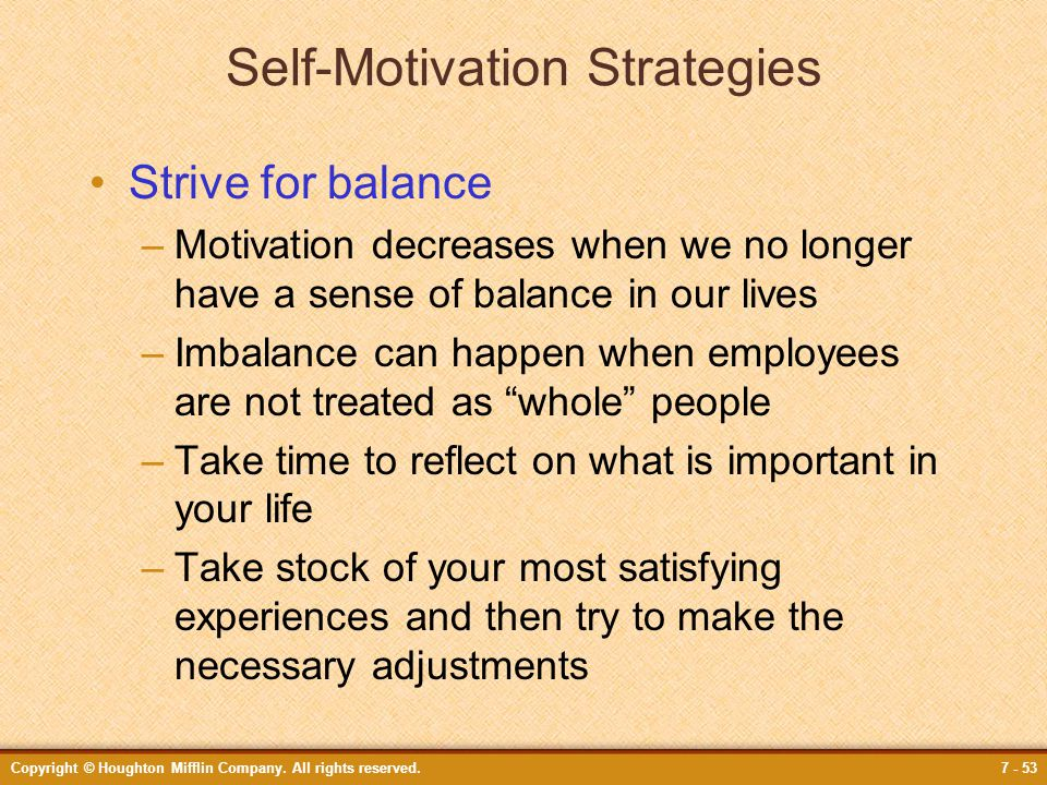 Copyright © Houghton Mifflin Company. All rights reserved.7 - 53 Self-Motivation Strategies Strive for balance –Motivation decreases when we no longer