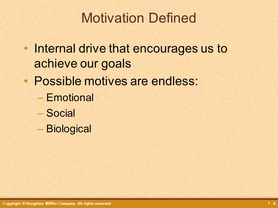 Copyright © Houghton Mifflin Company. All rights reserved.7 - 6 Motivation Defined Internal drive that encourages us to achieve our goals Possible mot