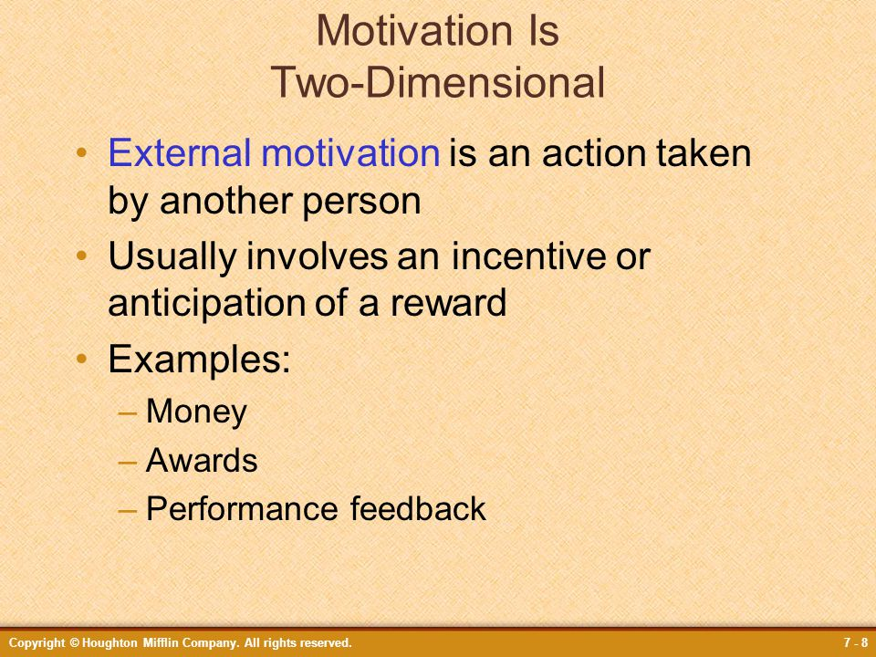 Copyright © Houghton Mifflin Company. All rights reserved.7 - 8 Motivation Is Two-Dimensional External motivation is an action taken by another person
