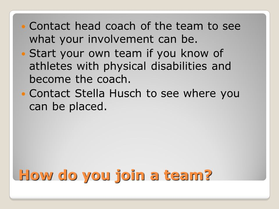How do you join a team. Contact head coach of the team to see what your involvement can be.
