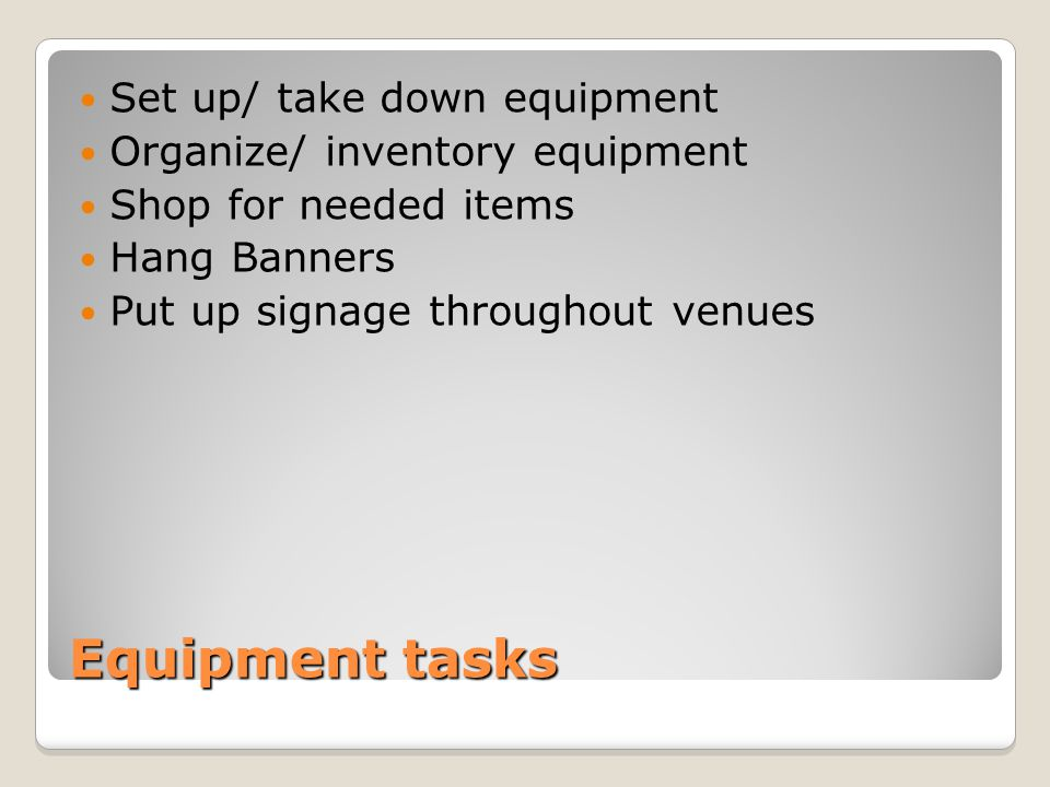 Equipment tasks Set up/ take down equipment Organize/ inventory equipment Shop for needed items Hang Banners Put up signage throughout venues