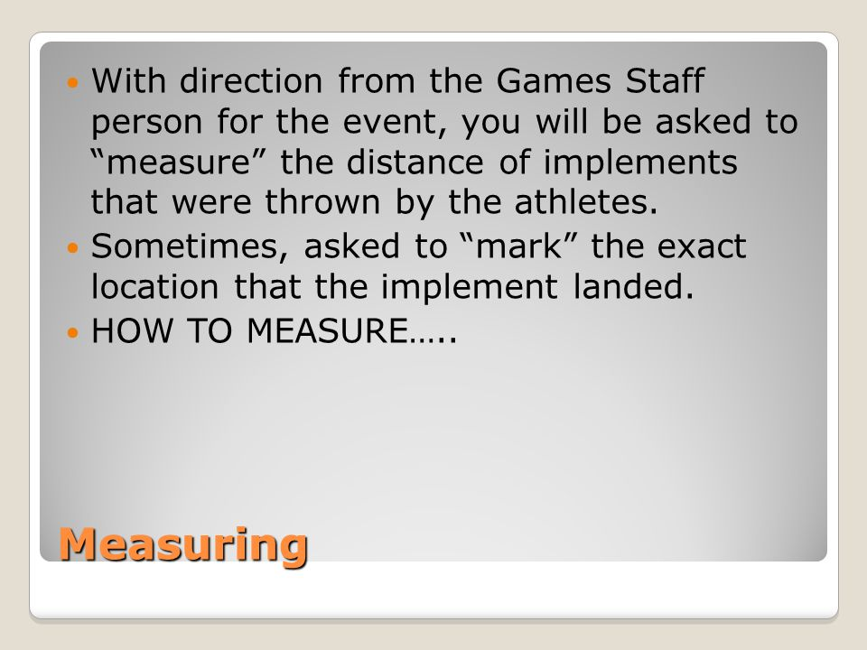 Measuring With direction from the Games Staff person for the event, you will be asked to measure the distance of implements that were thrown by the athletes.