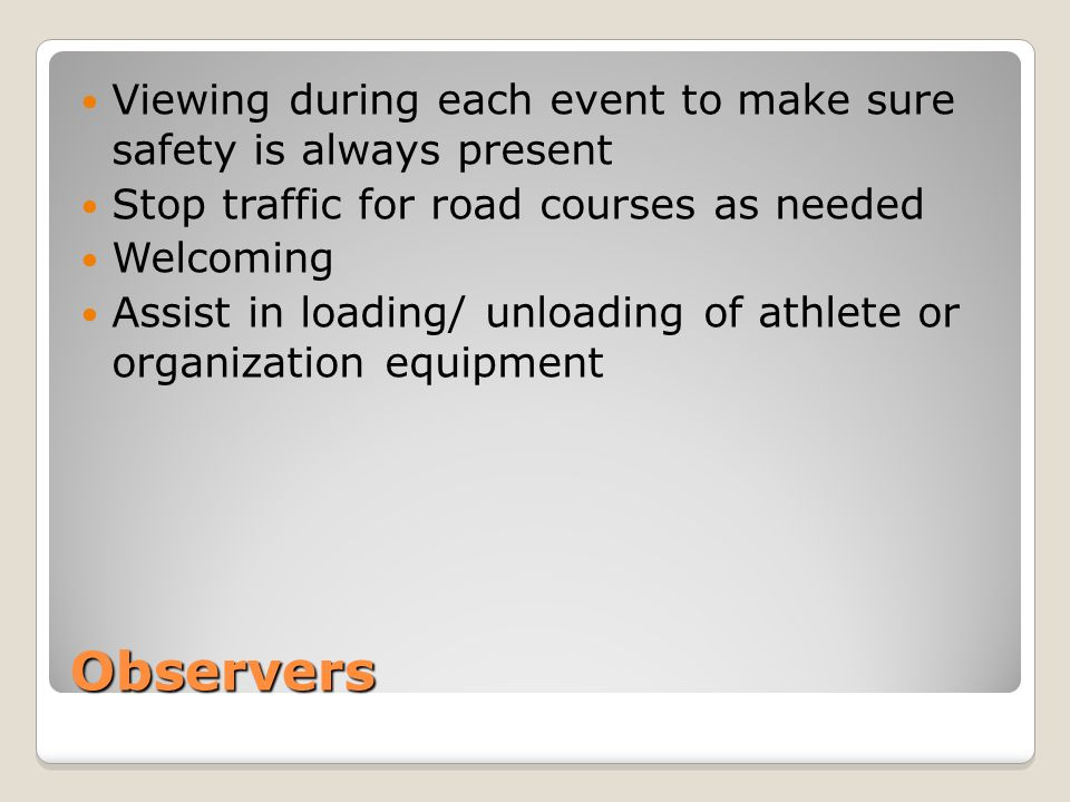 Observers Viewing during each event to make sure safety is always present Stop traffic for road courses as needed Welcoming Assist in loading/ unloading of athlete or organization equipment