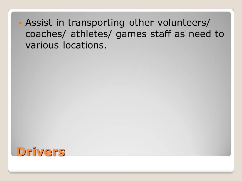 Drivers Assist in transporting other volunteers/ coaches/ athletes/ games staff as need to various locations.