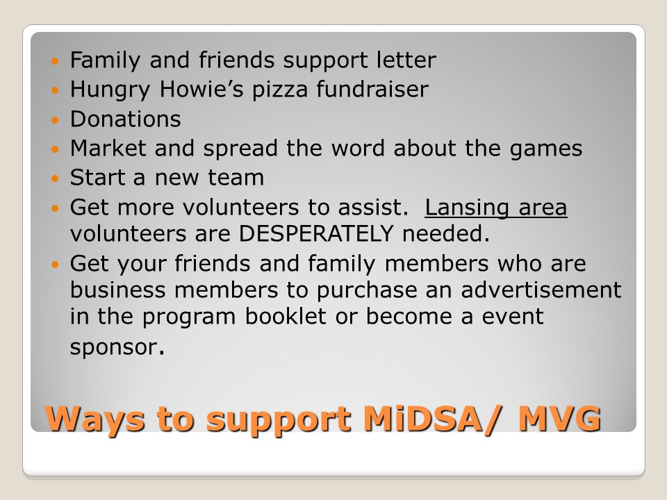 Ways to support MiDSA/ MVG Family and friends support letter Hungry Howie's pizza fundraiser Donations Market and spread the word about the games Start a new team Get more volunteers to assist.