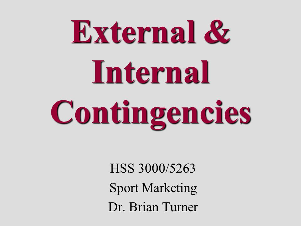 External & Internal Contingencies HSS 3000/5263 Sport Marketing Dr. Brian Turner