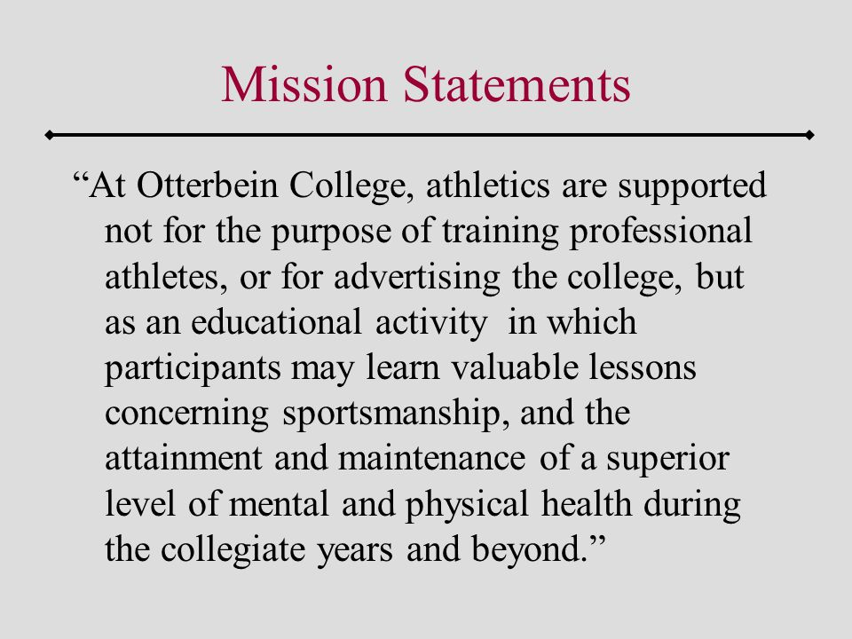 Mission Statements At Otterbein College, athletics are supported not for the purpose of training professional athletes, or for advertising the college, but as an educational activity in which participants may learn valuable lessons concerning sportsmanship, and the attainment and maintenance of a superior level of mental and physical health during the collegiate years and beyond.