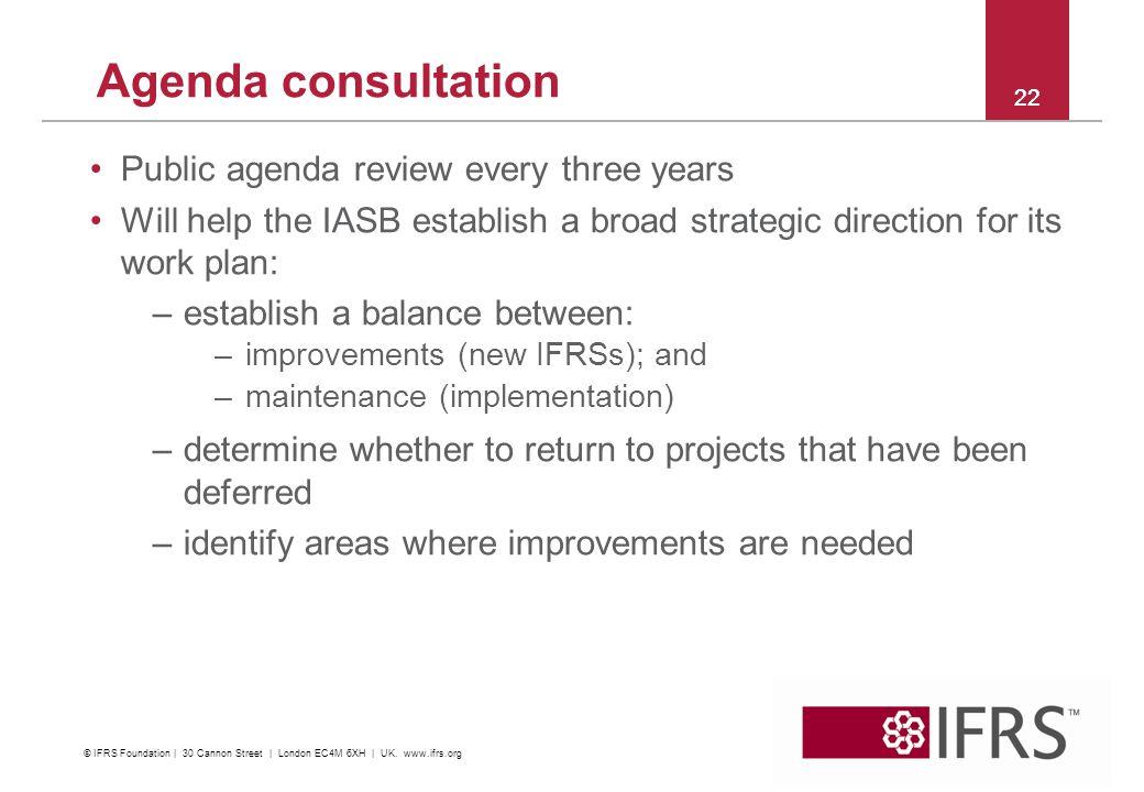 Agenda consultation 22 Public agenda review every three years Will help the IASB establish a broad strategic direction for its work plan: –establish a