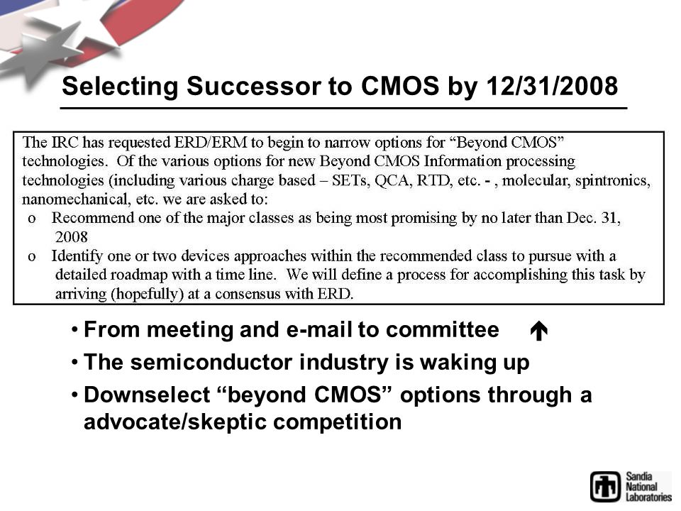 "Selecting Successor to CMOS by 12/31/2008 From meeting and e-mail to committee  The semiconductor industry is waking up Downselect ""beyond CMOS"" opt"