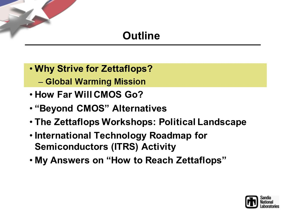 "Outline Why Strive for Zettaflops? –Global Warming Mission How Far Will CMOS Go? ""Beyond CMOS"" Alternatives The Zettaflops Workshops: Political Landsc"