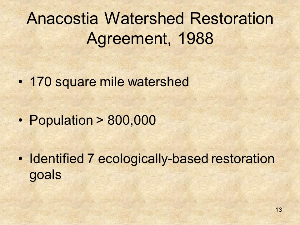 13 Anacostia Watershed Restoration Agreement, 1988 170 square mile watershed Population > 800,000 Identified 7 ecologically-based restoration goals