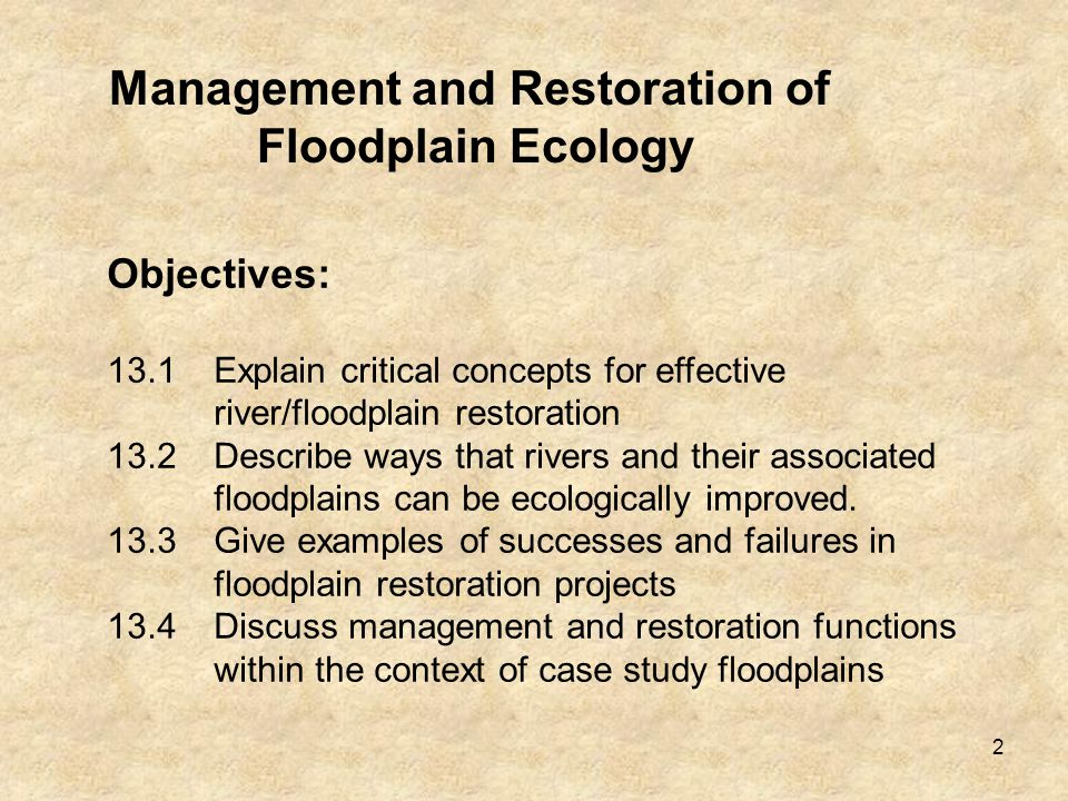 2 Management and Restoration of Floodplain Ecology Objectives: 13.1Explain critical concepts for effective river/floodplain restoration 13.2Describe ways that rivers and their associated floodplains can be ecologically improved.