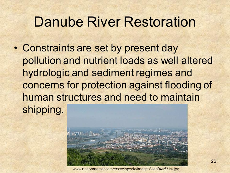 22 Danube River Restoration Constraints are set by present day pollution and nutrient loads as well altered hydrologic and sediment regimes and concerns for protection against flooding of human structures and need to maintain shipping.