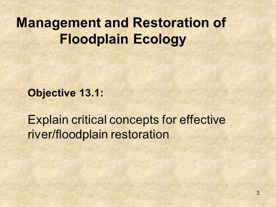 3 Management and Restoration of Floodplain Ecology Objective 13.1: Explain critical concepts for effective river/floodplain restoration