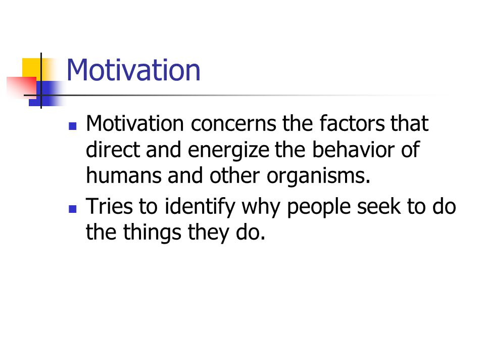 Motivation Motivation concerns the factors that direct and energize the behavior of humans and other organisms. Tries to identify why people seek to d