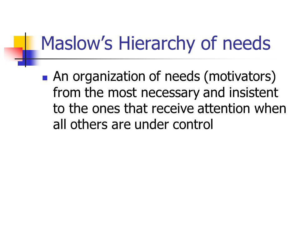 Maslow's Hierarchy of needs An organization of needs (motivators) from the most necessary and insistent to the ones that receive attention when all ot