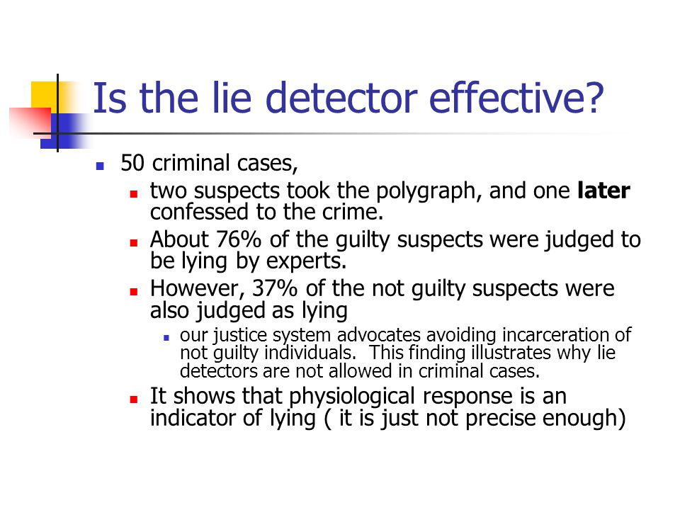Is the lie detector effective? 50 criminal cases, two suspects took the polygraph, and one later confessed to the crime. About 76% of the guilty suspe