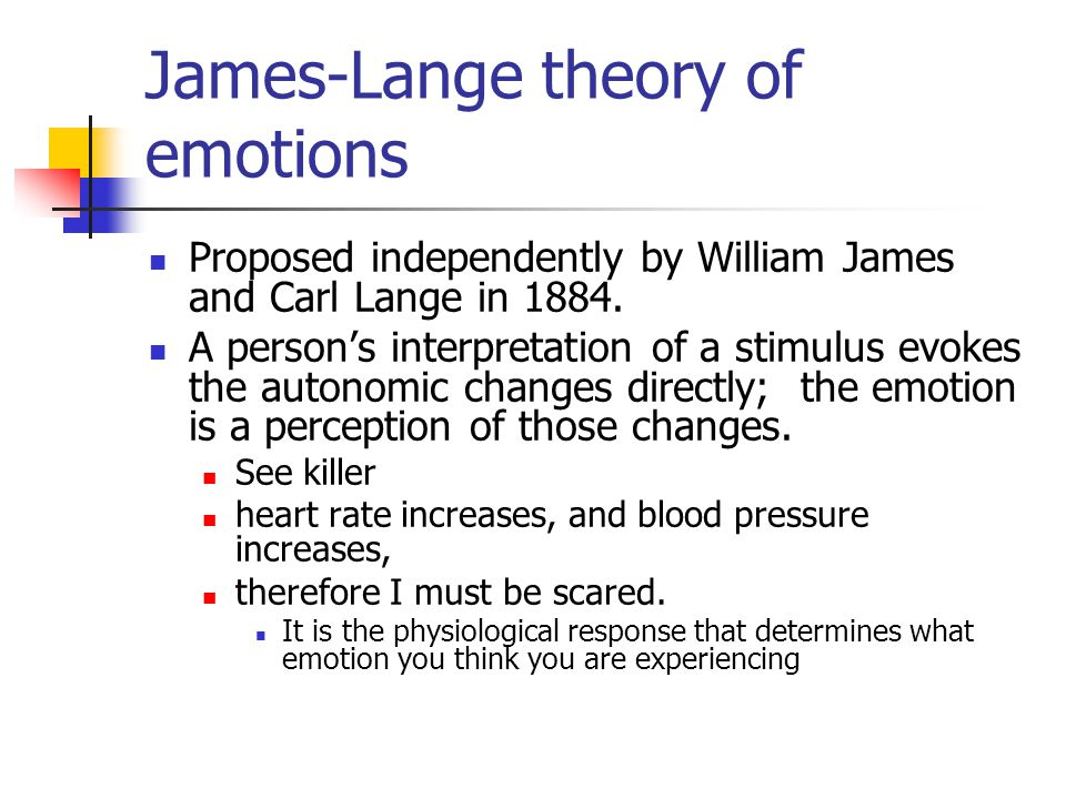 James-Lange theory of emotions Proposed independently by William James and Carl Lange in 1884. A person's interpretation of a stimulus evokes the auto