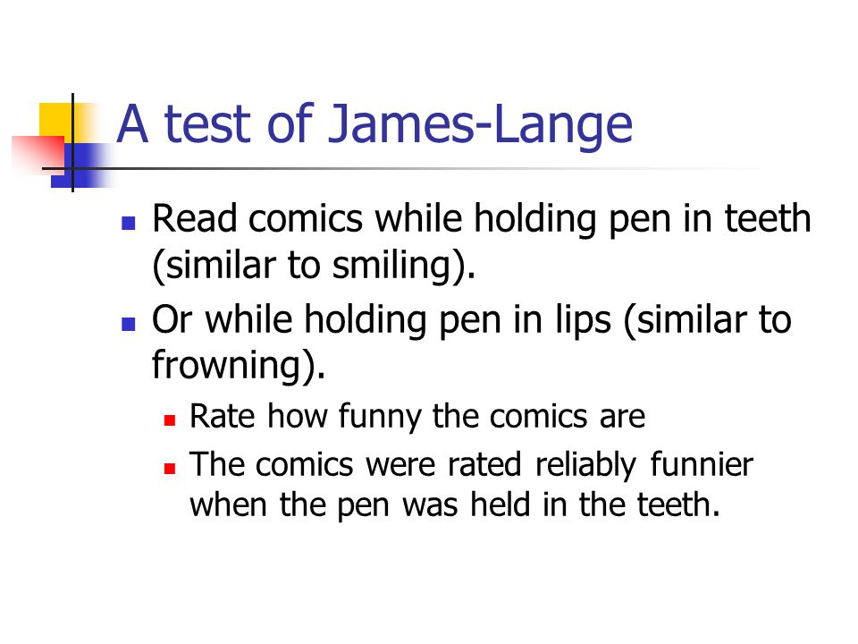 A test of James-Lange Read comics while holding pen in teeth (similar to smiling). Or while holding pen in lips (similar to frowning). Rate how funny