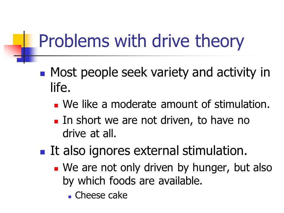 Problems with drive theory Most people seek variety and activity in life. We like a moderate amount of stimulation. In short we are not driven, to hav