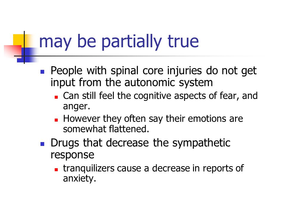 may be partially true People with spinal core injuries do not get input from the autonomic system Can still feel the cognitive aspects of fear, and an