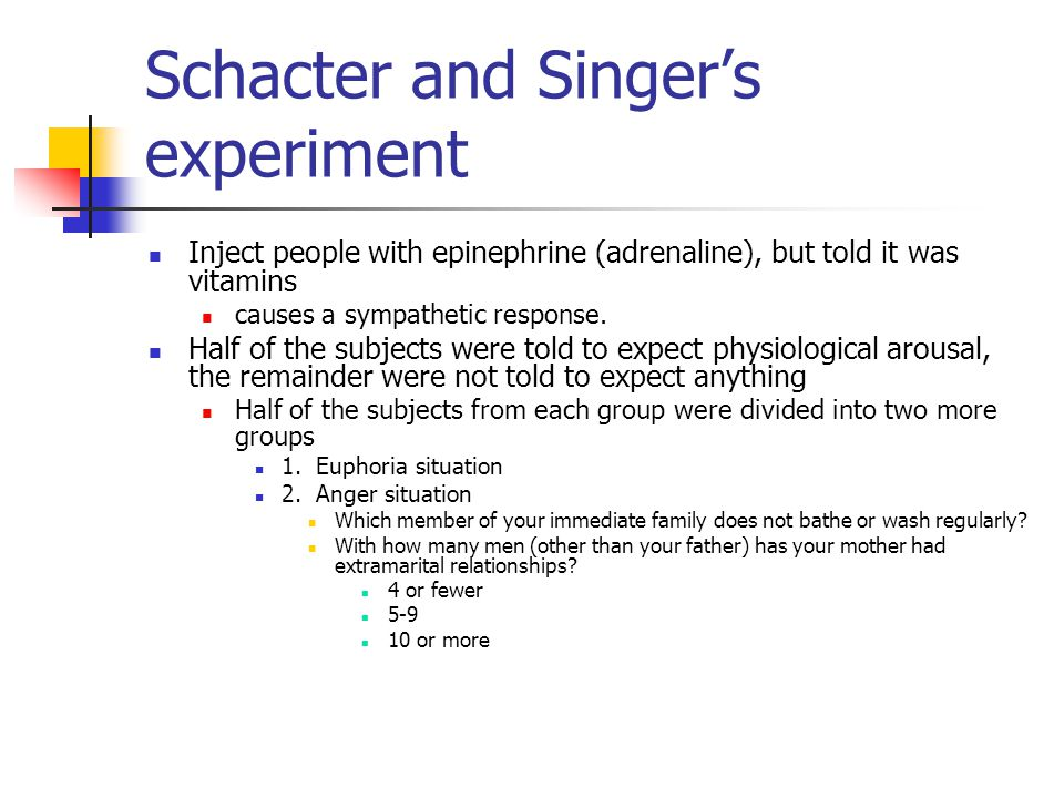 Schacter and Singer's experiment Inject people with epinephrine (adrenaline), but told it was vitamins causes a sympathetic response. Half of the subj