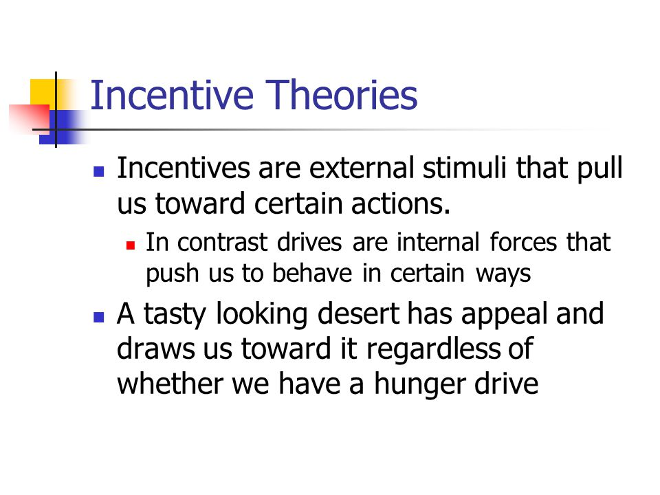 Incentive Theories Incentives are external stimuli that pull us toward certain actions. In contrast drives are internal forces that push us to behave