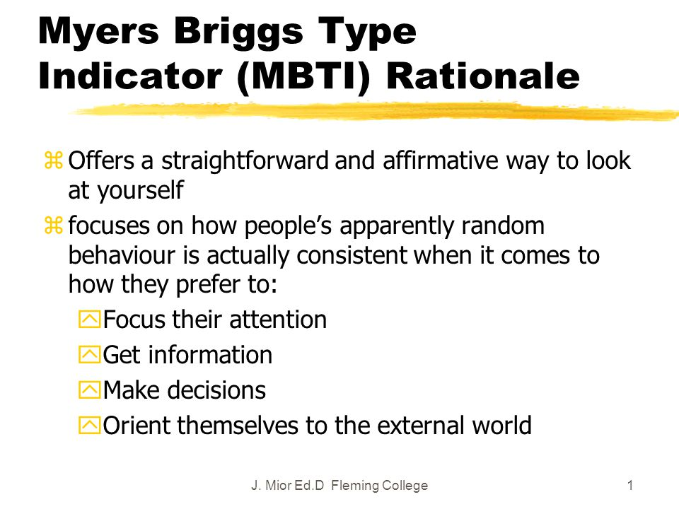 1 Myers Briggs Type Indicator (MBTI) Rationale zOffers a straightforward and affirmative way to look at yourself zfocuses on how people's apparently random behaviour is actually consistent when it comes to how they prefer to: yFocus their attention yGet information yMake decisions yOrient themselves to the external world J.