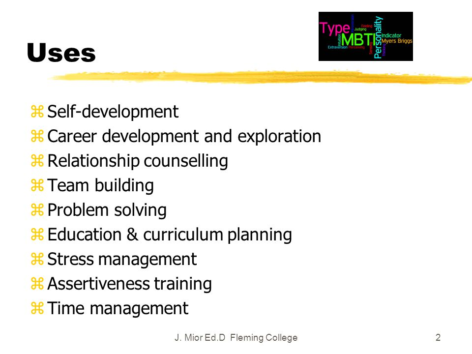 2 Uses zSelf-development zCareer development and exploration zRelationship counselling zTeam building zProblem solving zEducation & curriculum planning zStress management zAssertiveness training zTime management J.