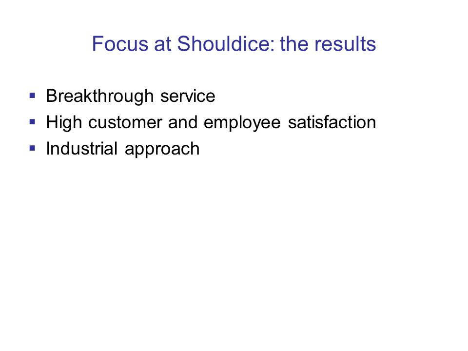 Focus at Shouldice: the results  Breakthrough service  High customer and employee satisfaction  Industrial approach