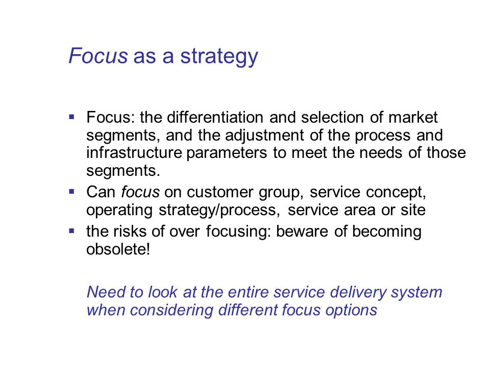 Focus as a strategy  Focus: the differentiation and selection of market segments, and the adjustment of the process and infrastructure parameters to meet the needs of those segments.