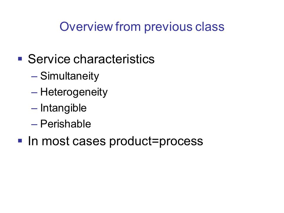 Overview from previous class  Service characteristics –Simultaneity –Heterogeneity –Intangible –Perishable  In most cases product=process