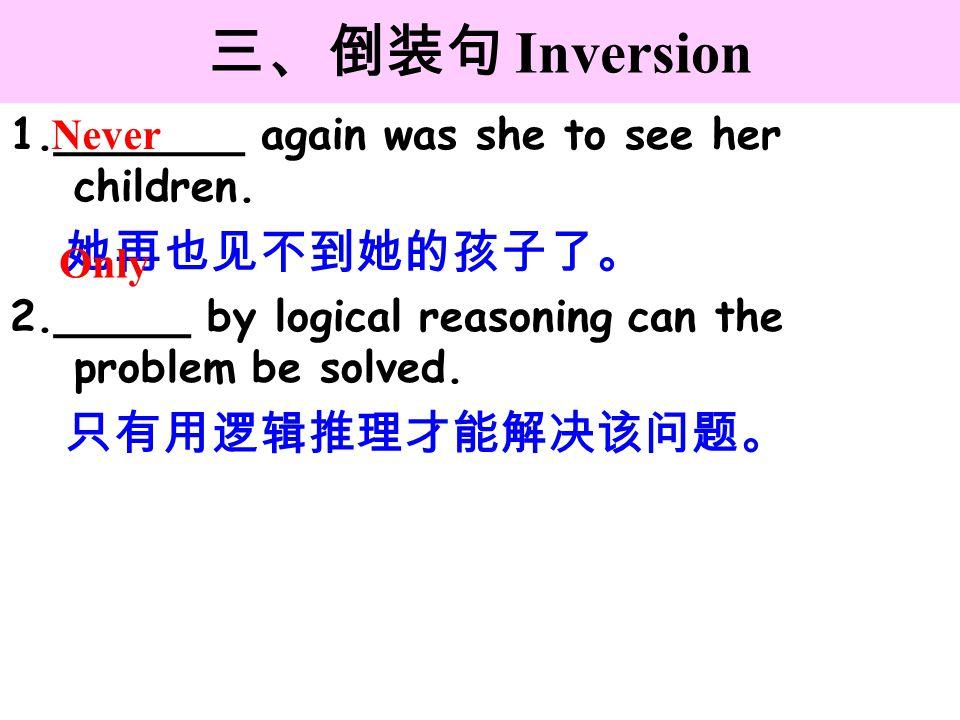 三、倒装句 Inversion 1. 她再也见不到她的孩子了。 2. 只有用逻辑推理才能解决该问题。