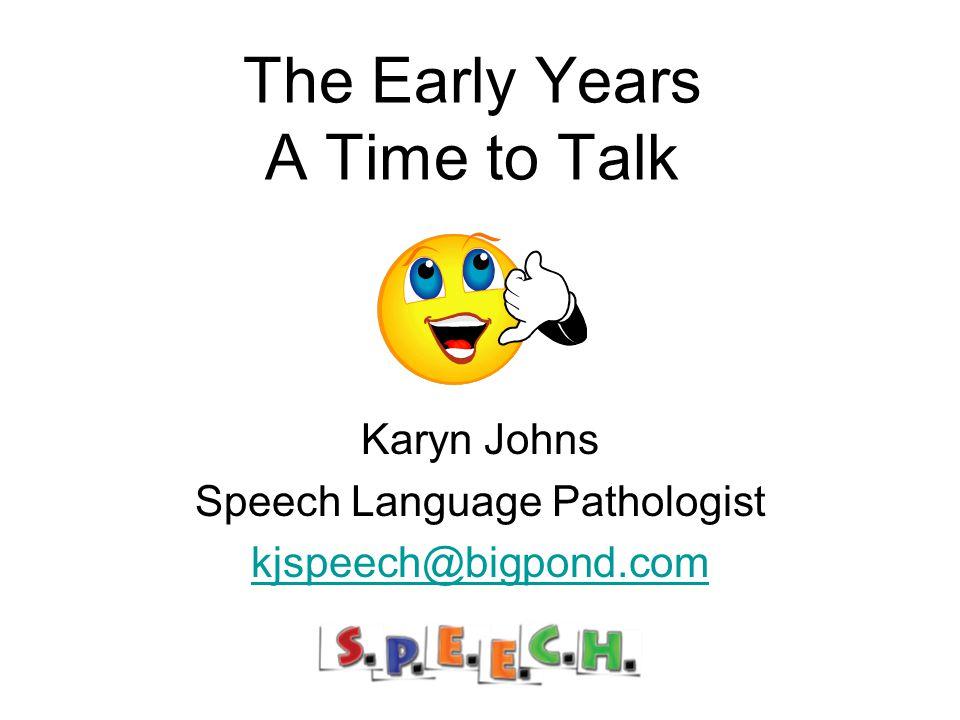 The Early Years A Time to Talk Karyn Johns Speech Language Pathologist kjspeech@bigpond.com