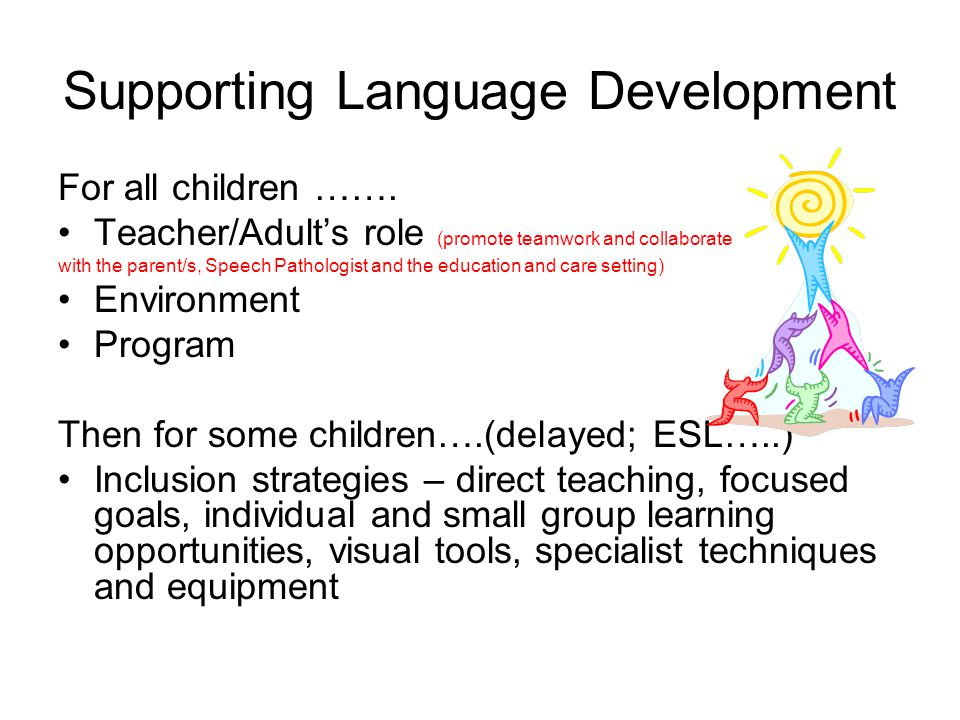 Supporting Language Development For all children ……. Teacher/Adult's role (promote teamwork and collaborate with the parent/s, Speech Pathologist and