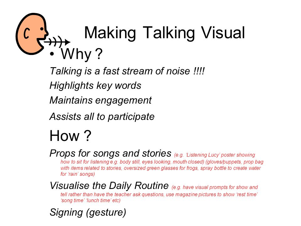 Making Talking Visual Why ? Talking is a fast stream of noise !!!! Highlights key words Maintains engagement Assists all to participate How ? Props fo