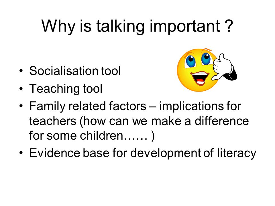Family influences SES (income, education, health, housing) has an impact on language/literacy outcomes So does the quality of parent-child interaction (more important than the toys/books) Strength of this interaction can over-ride the influence of the other background characteristics……