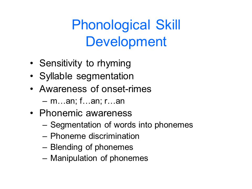 Phonological Skill Development Sensitivity to rhyming Syllable segmentation Awareness of onset-rimes –m…an; f…an; r…an Phonemic awareness –Segmentatio