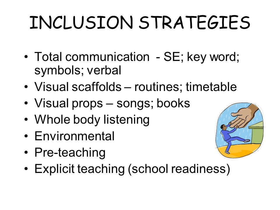 INCLUSION STRATEGIES Total communication - SE; key word; symbols; verbal Visual scaffolds – routines; timetable Visual props – songs; books Whole body