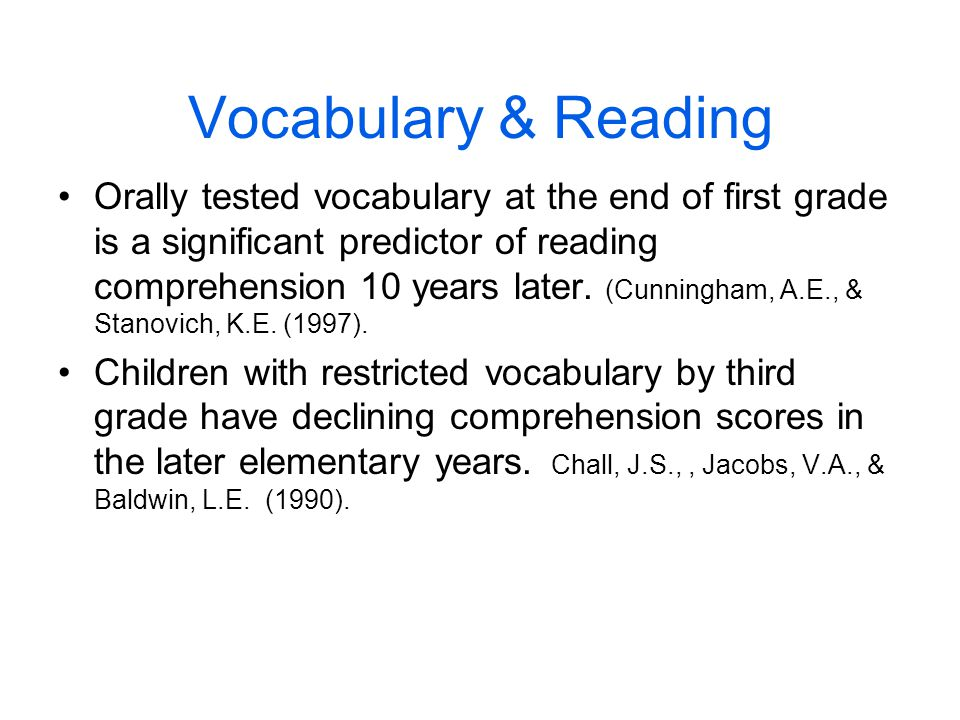 Vocabulary & Reading Orally tested vocabulary at the end of first grade is a significant predictor of reading comprehension 10 years later. (Cunningha