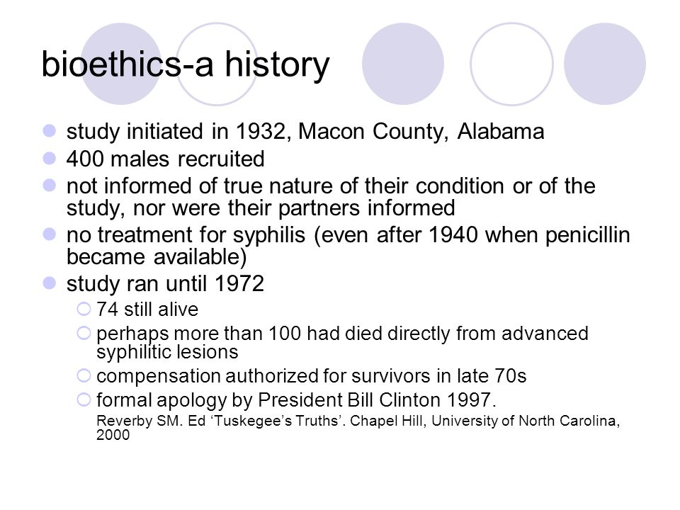 bioethics-a history study initiated in 1932, Macon County, Alabama 400 males recruited not informed of true nature of their condition or of the study,