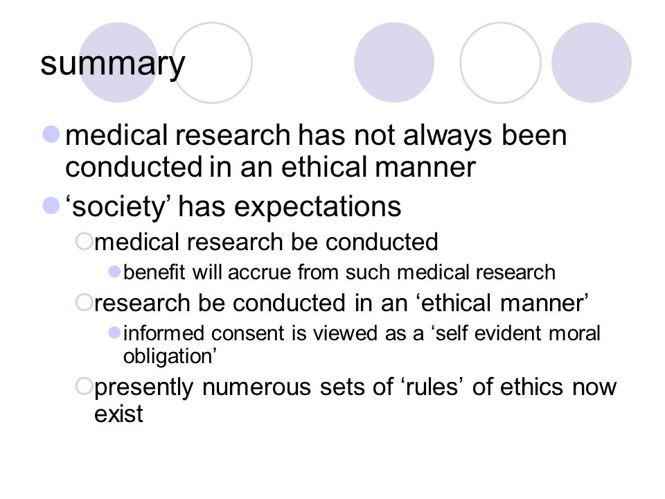 summary medical research has not always been conducted in an ethical manner 'society' has expectations  medical research be conducted benefit will accrue from such medical research  research be conducted in an 'ethical manner' informed consent is viewed as a 'self evident moral obligation'  presently numerous sets of 'rules' of ethics now exist