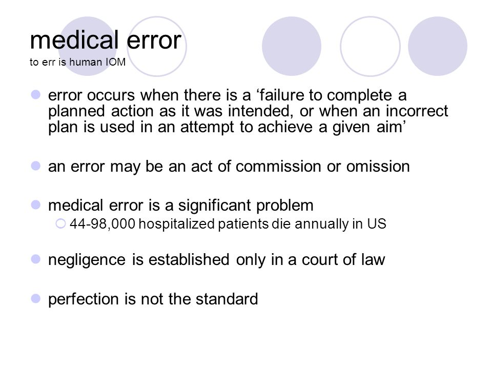 medical error to err is human IOM error occurs when there is a 'failure to complete a planned action as it was intended, or when an incorrect plan is used in an attempt to achieve a given aim' an error may be an act of commission or omission medical error is a significant problem  44-98,000 hospitalized patients die annually in US negligence is established only in a court of law perfection is not the standard