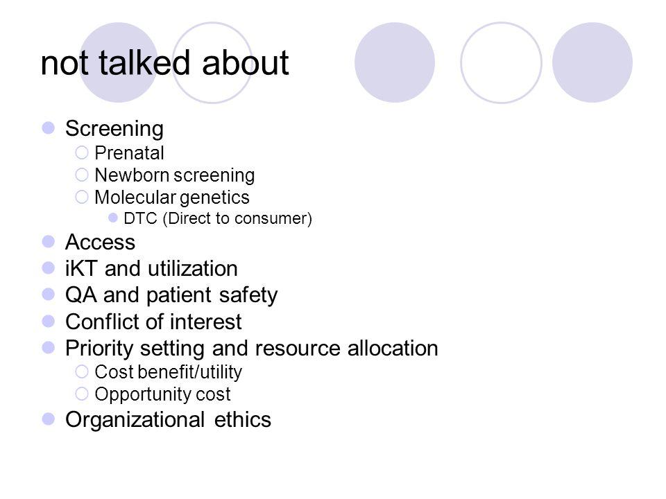 not talked about Screening  Prenatal  Newborn screening  Molecular genetics DTC (Direct to consumer) Access iKT and utilization QA and patient safe