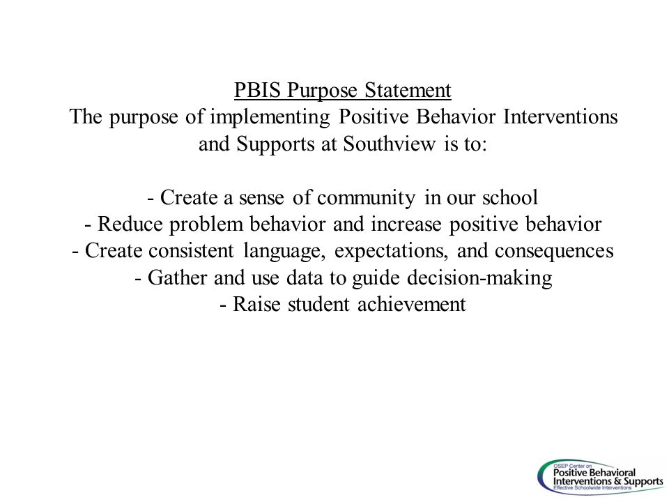PBIS Purpose Statement The purpose of implementing Positive Behavior Interventions and Supports at Southview is to: - Create a sense of community in o