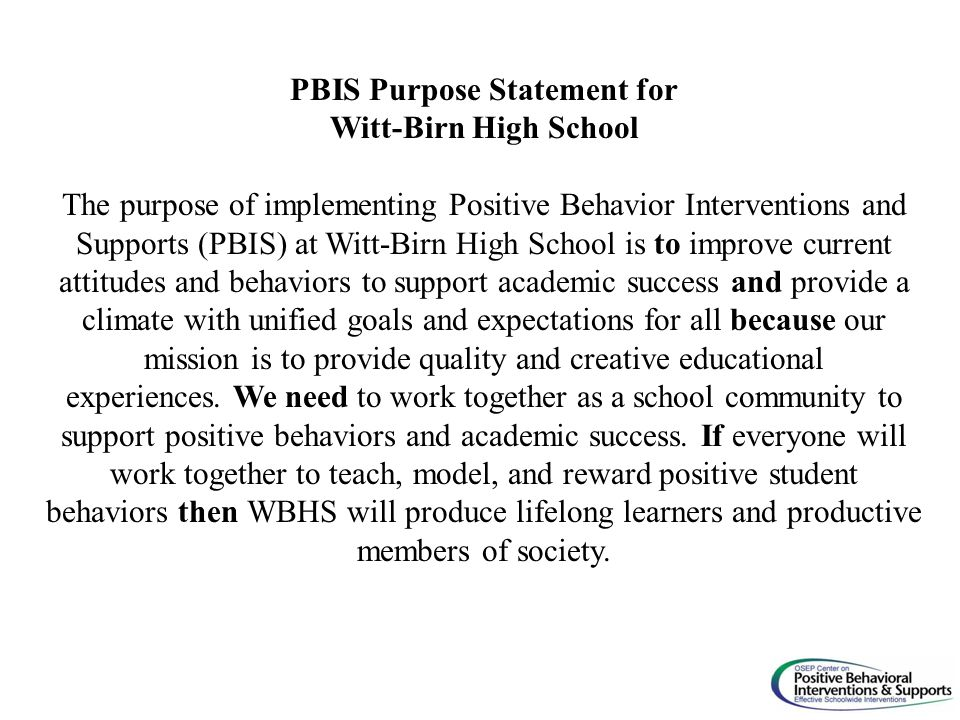 PBIS Purpose Statement for Witt-Birn High School The purpose of implementing Positive Behavior Interventions and Supports (PBIS) at Witt-Birn High School is to improve current attitudes and behaviors to support academic success and provide a climate with unified goals and expectations for all because our mission is to provide quality and creative educational experiences.