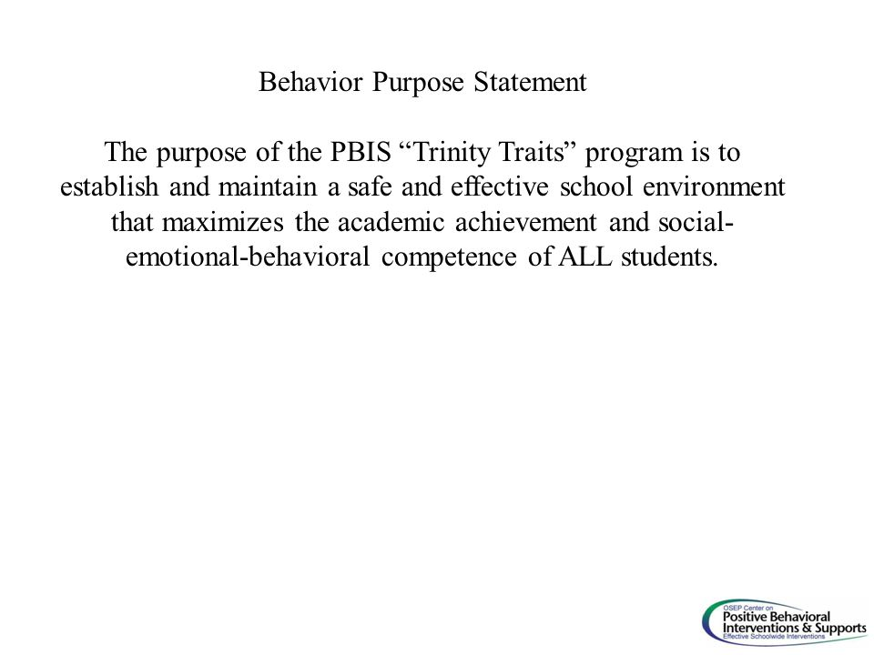 Behavior Purpose Statement The purpose of the PBIS Trinity Traits program is to establish and maintain a safe and effective school environment that maximizes the academic achievement and social- emotional-behavioral competence of ALL students.